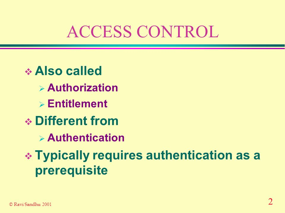 2 © Ravi Sandhu 2001 ACCESS CONTROL Also called Authorization Entitlement Different from Authentication Typically requires authentication as a prerequisite