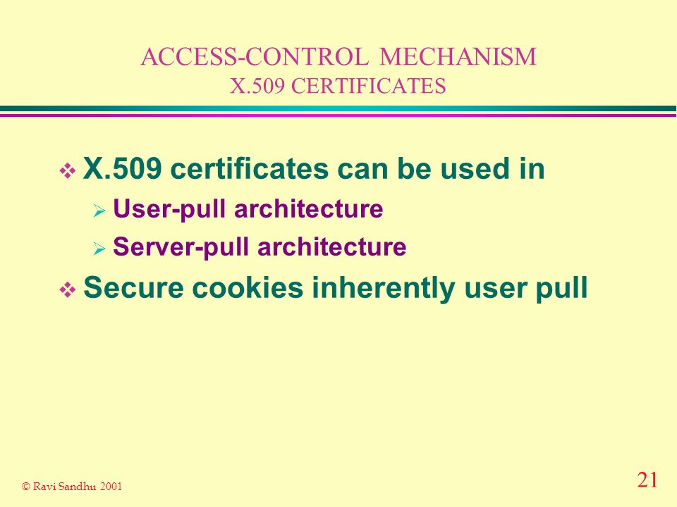 21 © Ravi Sandhu 2001 ACCESS-CONTROL MECHANISM X.509 CERTIFICATES X.509 certificates can be used in User-pull architecture Server-pull architecture Secure cookies inherently user pull