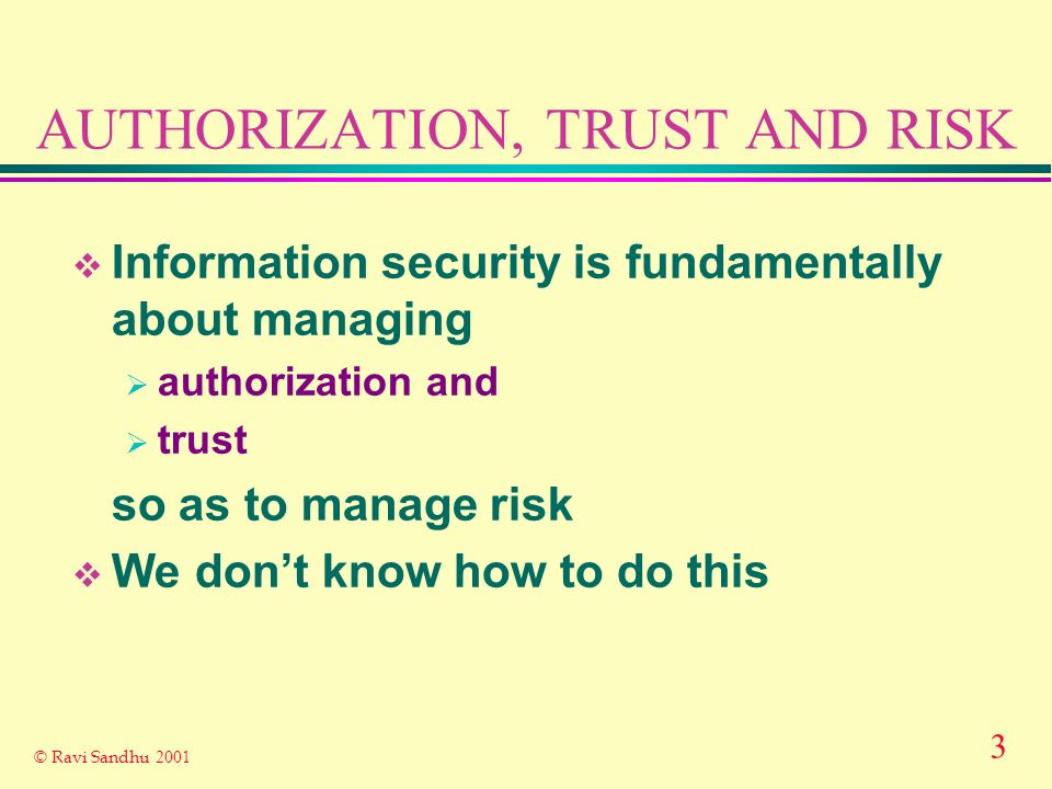 3 © Ravi Sandhu 2001 AUTHORIZATION, TRUST AND RISK Information security is fundamentally about managing authorization and trust so as to manage risk We dont know how to do this