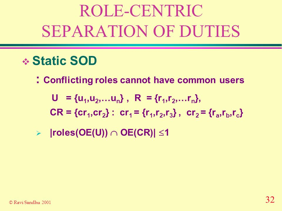 32 © Ravi Sandhu 2001 ROLE-CENTRIC SEPARATION OF DUTIES Static SOD : Conflicting roles cannot have common users U = {u 1,u 2,…u n }, R = {r 1,r 2,…r n }, CR = {cr 1,cr 2 } : cr 1 = {r 1,r 2,r 3 }, cr 2 = {r a,r b,r c } |roles(OE(U)) OE(CR)| 1