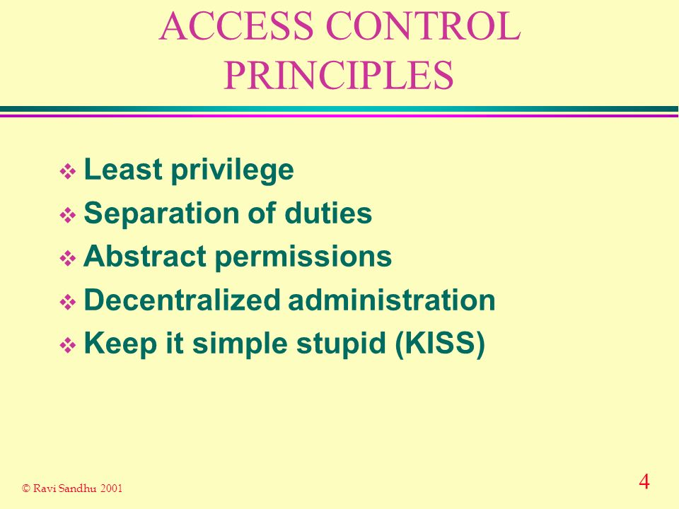 4 © Ravi Sandhu 2001 ACCESS CONTROL PRINCIPLES Least privilege Separation of duties Abstract permissions Decentralized administration Keep it simple stupid (KISS)