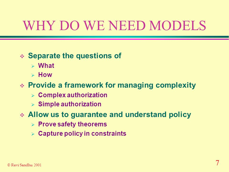7 © Ravi Sandhu 2001 WHY DO WE NEED MODELS Separate the questions of What How Provide a framework for managing complexity Complex authorization Simple authorization Allow us to guarantee and understand policy Prove safety theorems Capture policy in constraints