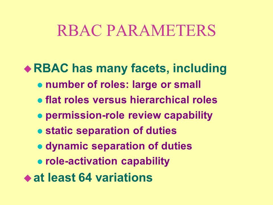 RBAC PARAMETERS u RBAC has many facets, including l number of roles: large or small l flat roles versus hierarchical roles l permission-role review capability l static separation of duties l dynamic separation of duties l role-activation capability u at least 64 variations