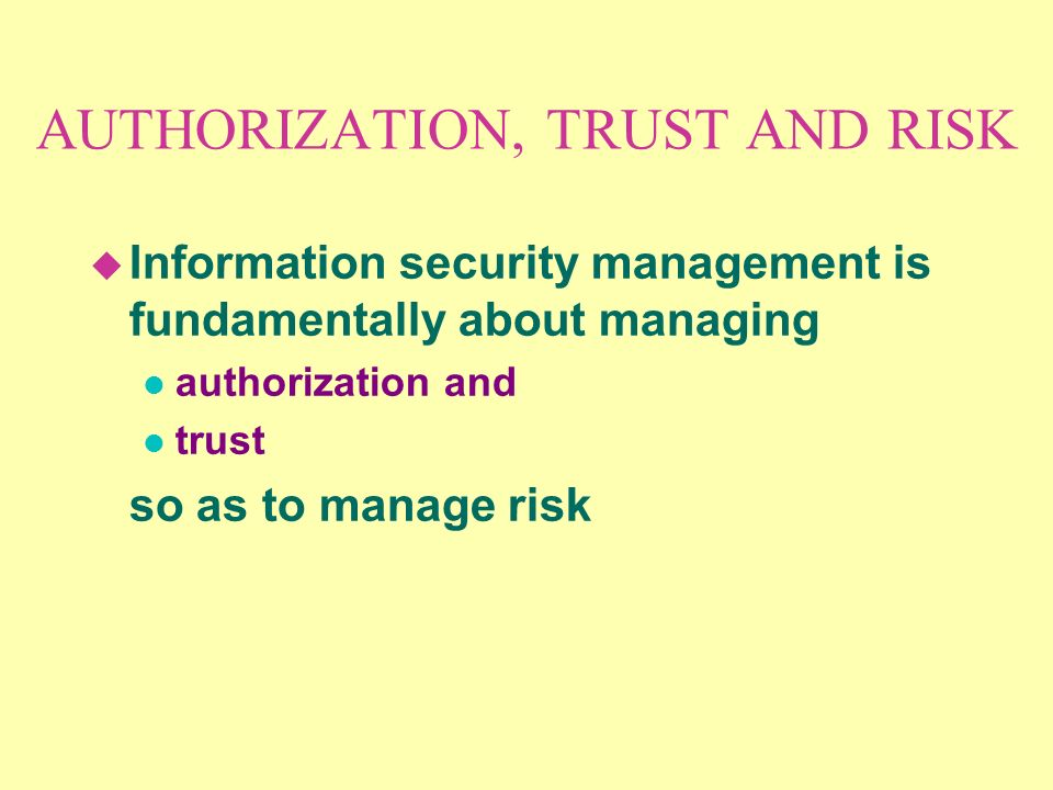 AUTHORIZATION, TRUST AND RISK u Information security management is fundamentally about managing l authorization and l trust so as to manage risk