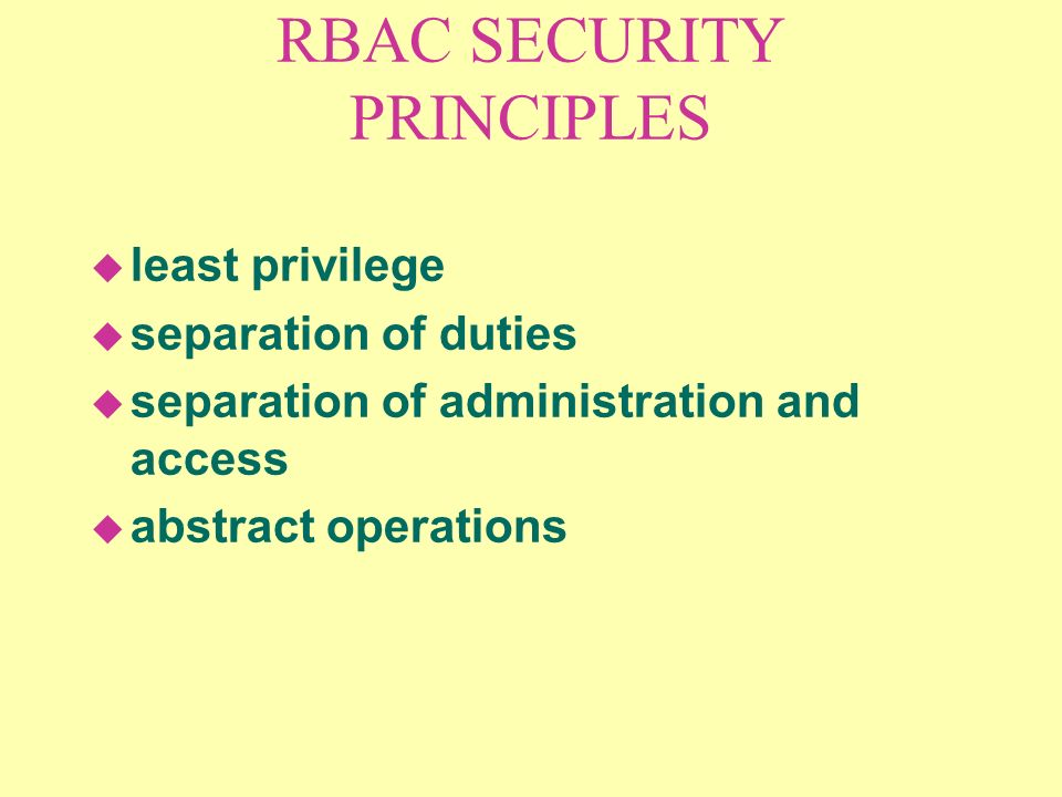 RBAC SECURITY PRINCIPLES u least privilege u separation of duties u separation of administration and access u abstract operations
