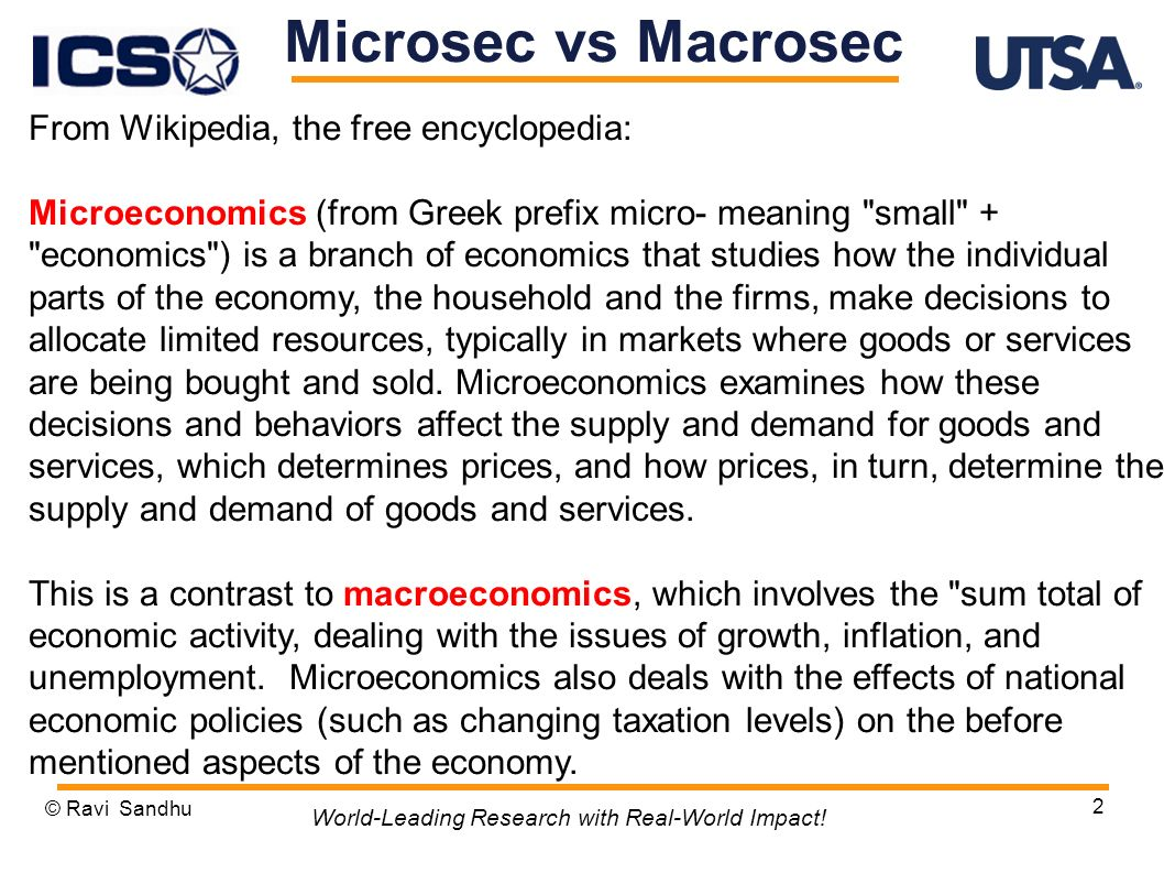 2 Microsec vs Macrosec From Wikipedia, the free encyclopedia: Microeconomics (from Greek prefix micro- meaning small + economics ) is a branch of economics that studies how the individual parts of the economy, the household and the firms, make decisions to allocate limited resources, typically in markets where goods or services are being bought and sold.