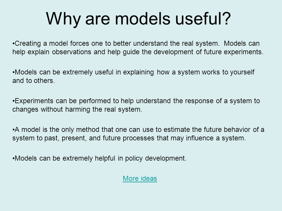 Creating a model forces one to better understand the real system.