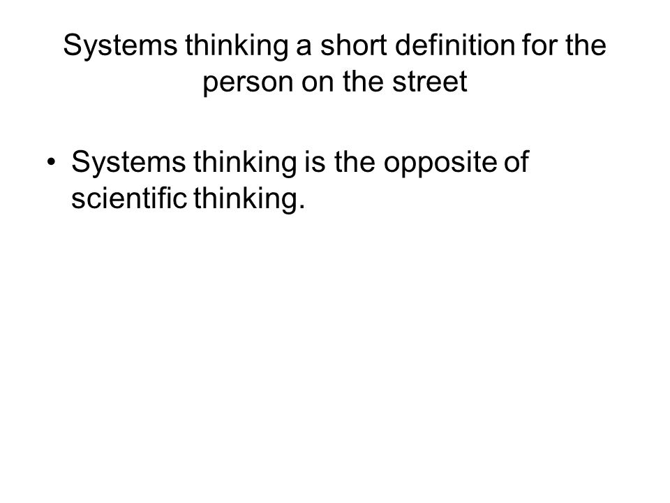 Systems thinking a short definition for the person on the street Systems thinking is the opposite of scientific thinking.