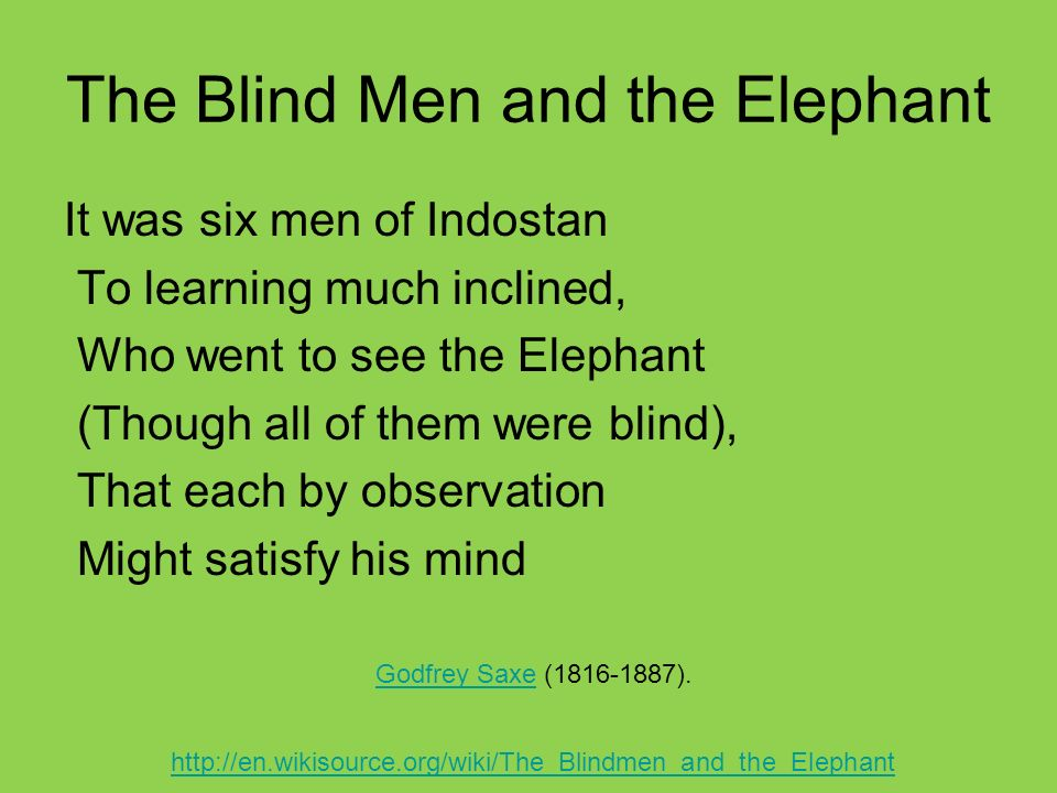 The Blind Men and the Elephant It was six men of Indostan To learning much inclined, Who went to see the Elephant (Though all of them were blind), That each by observation Might satisfy his mind Godfrey SaxeGodfrey Saxe ( ).