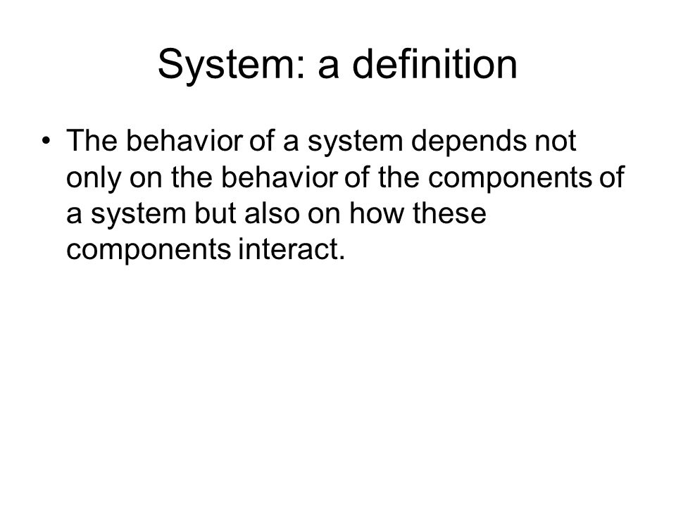 System: a definition The behavior of a system depends not only on the behavior of the components of a system but also on how these components interact.