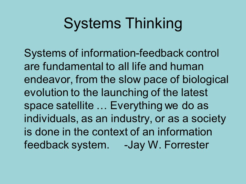 Systems Thinking Systems of information-feedback control are fundamental to all life and human endeavor, from the slow pace of biological evolution to the launching of the latest space satellite … Everything we do as individuals, as an industry, or as a society is done in the context of an information feedback system.