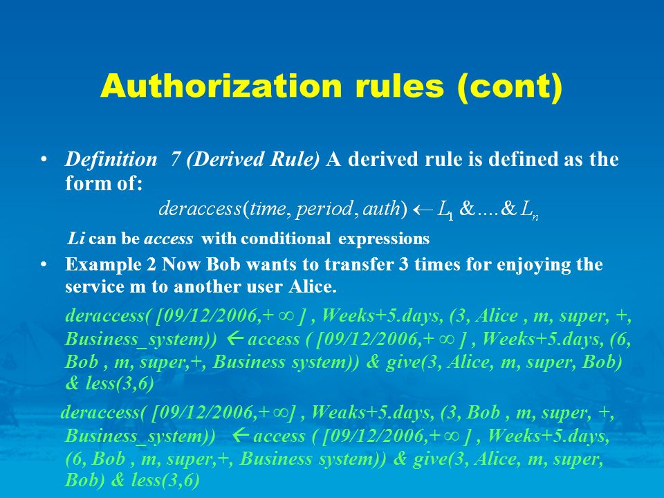 Authorization rules (cont) Definition 7 (Derived Rule) A derived rule is defined as the form of: Li can be access with conditional expressions Example 2 Now Bob wants to transfer 3 times for enjoying the service m to another user Alice.