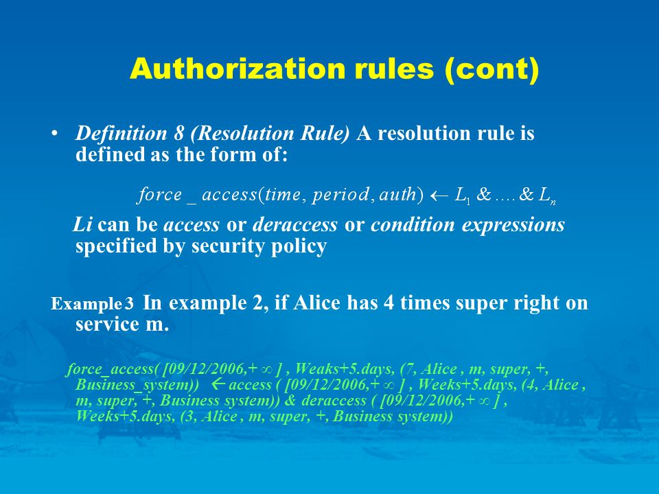 Authorization rules (cont) Definition 8 (Resolution Rule) A resolution rule is defined as the form of: Li can be access or deraccess or condition expressions specified by security policy Example 3 In example 2, if Alice has 4 times super right on service m.