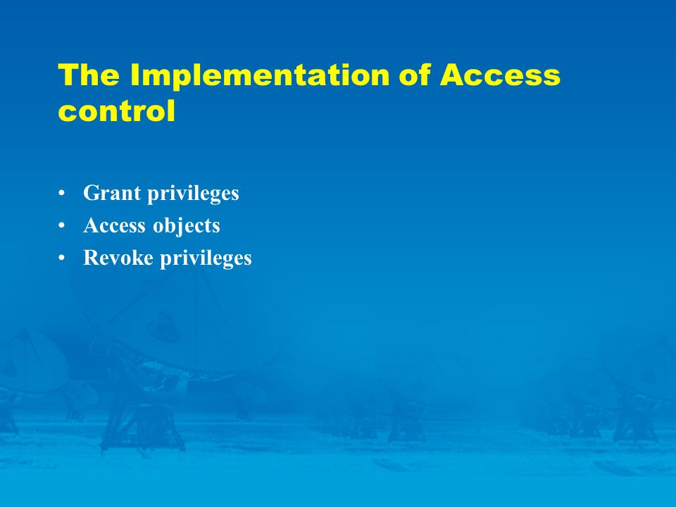 The Implementation of Access control Grant privileges Access objects Revoke privileges