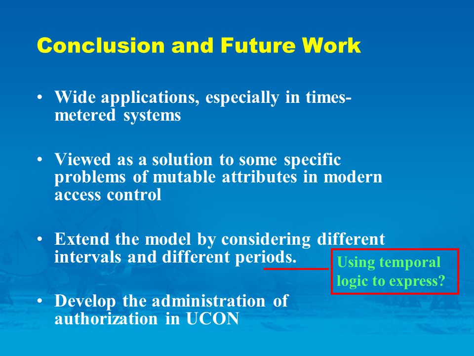 Conclusion and Future Work Wide applications, especially in times- metered systems Viewed as a solution to some specific problems of mutable attributes in modern access control Extend the model by considering different intervals and different periods.