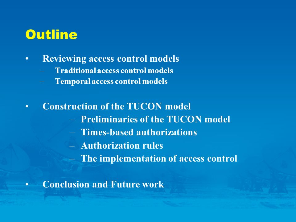 Outline Reviewing access control models –Traditional access control models –Temporal access control models Construction of the TUCON model –Preliminaries of the TUCON model –Times-based authorizations –Authorization rules –The implementation of access control Conclusion and Future work