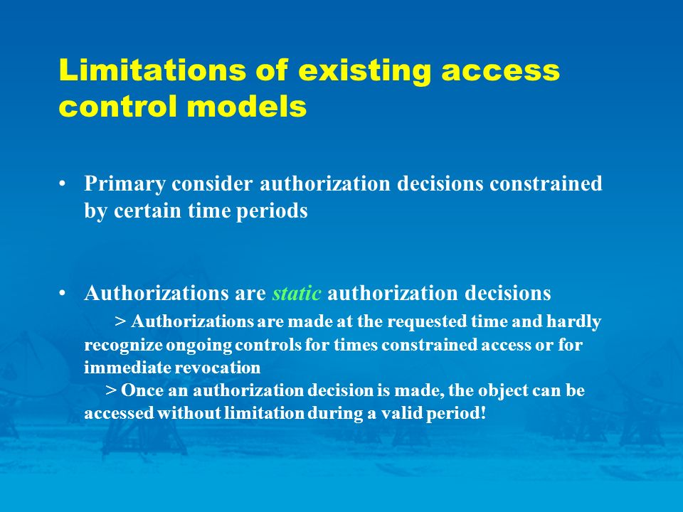 Limitations of existing access control models Primary consider authorization decisions constrained by certain time periods Authorizations are static authorization decisions > Authorizations are made at the requested time and hardly recognize ongoing controls for times constrained access or for immediate revocation > Once an authorization decision is made, the object can be accessed without limitation during a valid period!