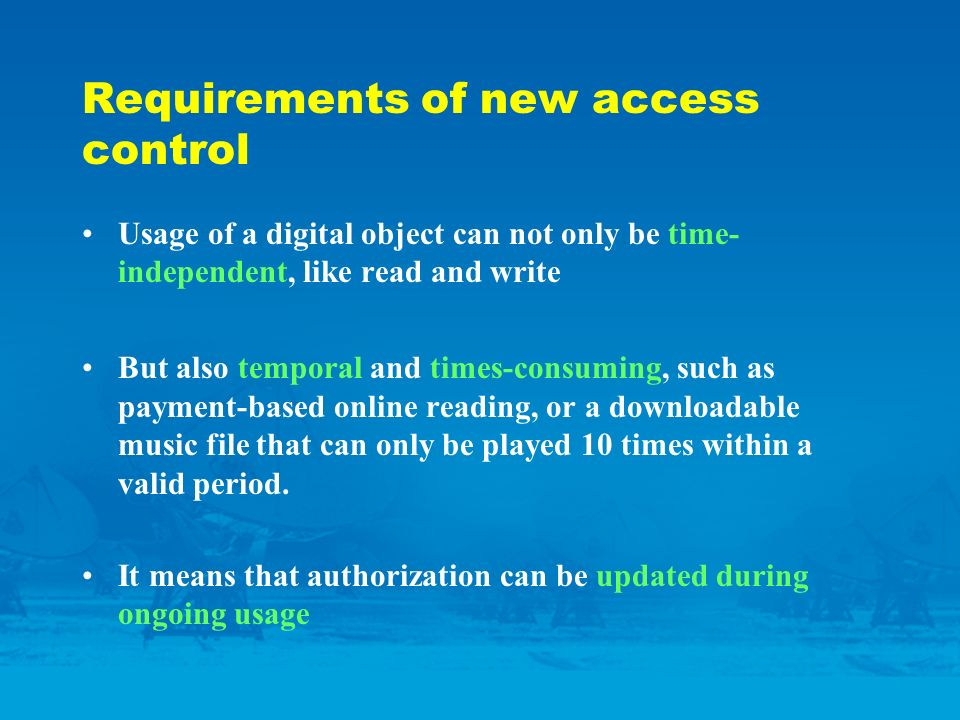 Requirements of new access control Usage of a digital object can not only be time- independent, like read and write But also temporal and times-consuming, such as payment-based online reading, or a downloadable music file that can only be played 10 times within a valid period.