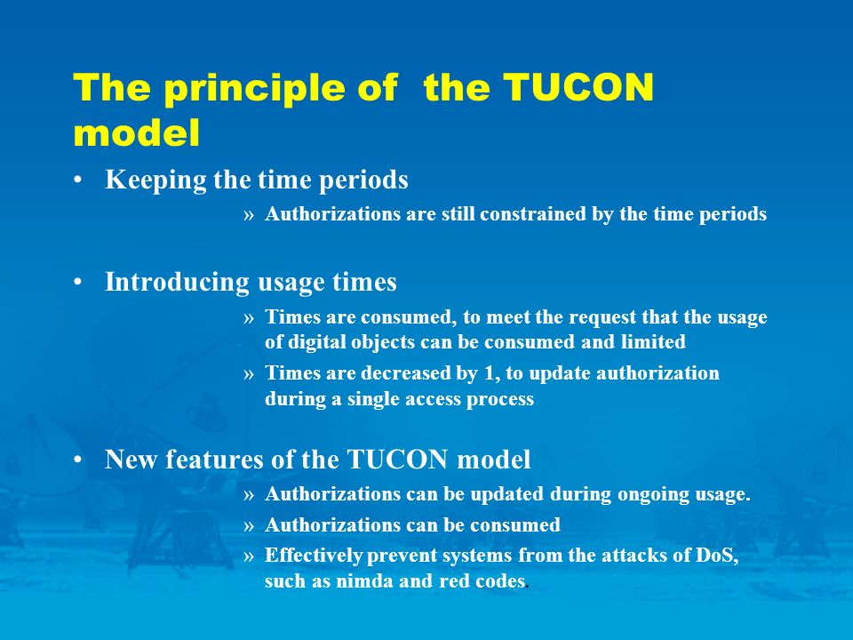 The principle of the TUCON model Keeping the time periods »Authorizations are still constrained by the time periods Introducing usage times »Times are consumed, to meet the request that the usage of digital objects can be consumed and limited »Times are decreased by 1, to update authorization during a single access process New features of the TUCON model »Authorizations can be updated during ongoing usage.