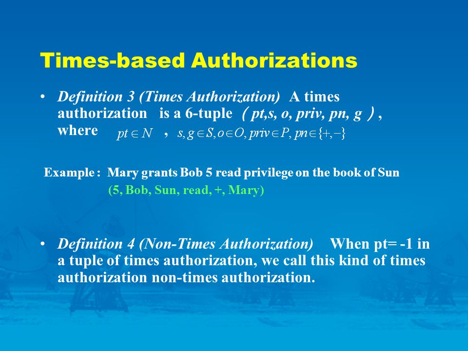 Times-based Authorizations Definition 3 (Times Authorization) A times authorization is a 6-tuple pt,s, o, priv, pn, g, where, Example : Mary grants Bob 5 read privilege on the book of Sun (5, Bob, Sun, read, +, Mary) Definition 4 (Non-Times Authorization) When pt= -1 in a tuple of times authorization, we call this kind of times authorization non-times authorization.