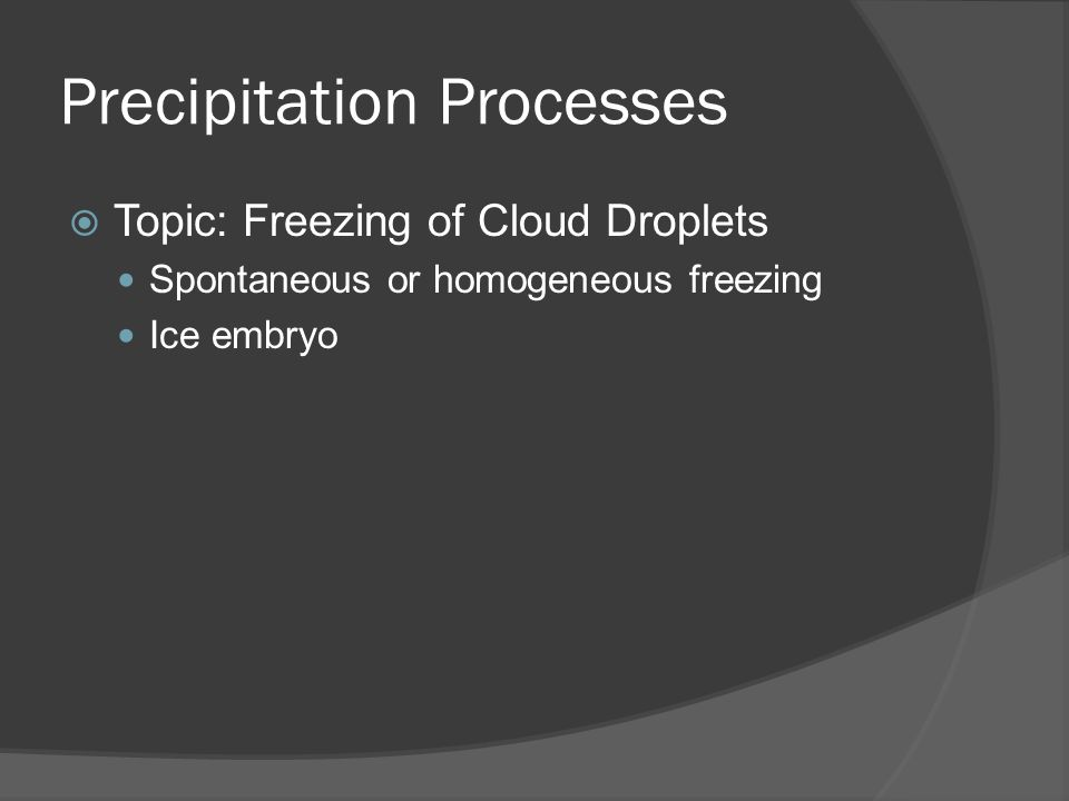 Precipitation Processes Topic: Freezing of Cloud Droplets Spontaneous or homogeneous freezing Ice embryo