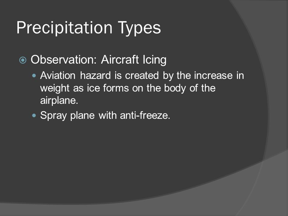 Precipitation Types Observation: Aircraft Icing Aviation hazard is created by the increase in weight as ice forms on the body of the airplane.