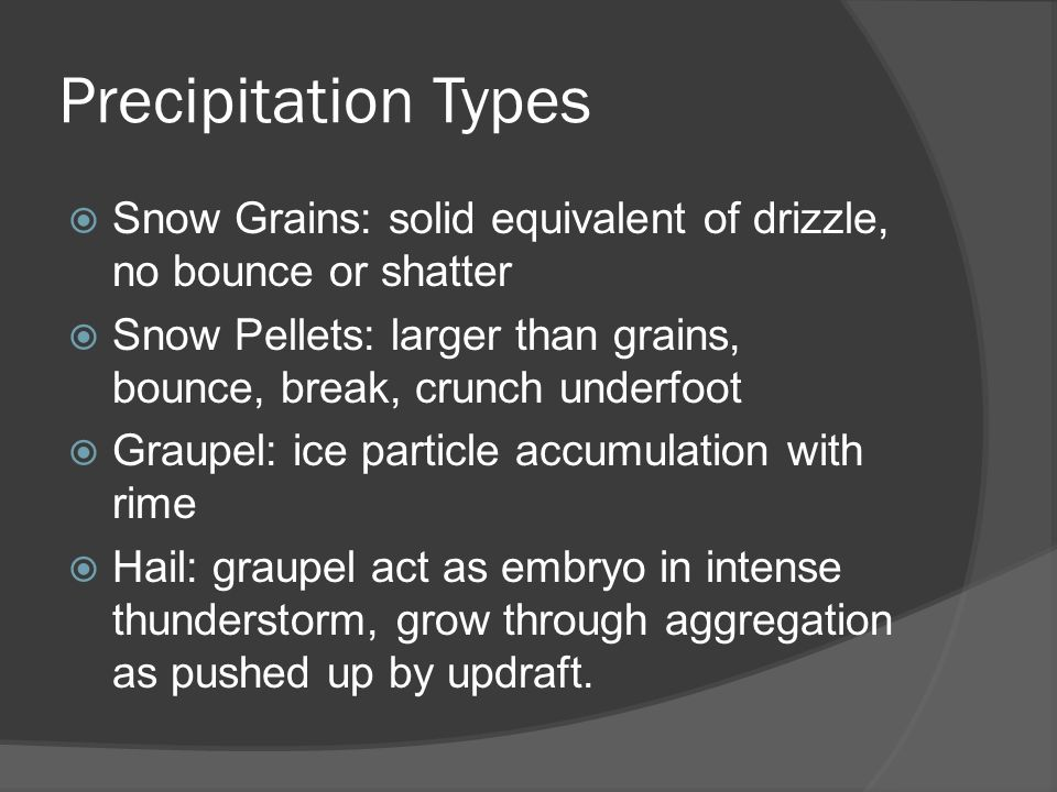 Precipitation Types Snow Grains: solid equivalent of drizzle, no bounce or shatter Snow Pellets: larger than grains, bounce, break, crunch underfoot Graupel: ice particle accumulation with rime Hail: graupel act as embryo in intense thunderstorm, grow through aggregation as pushed up by updraft.