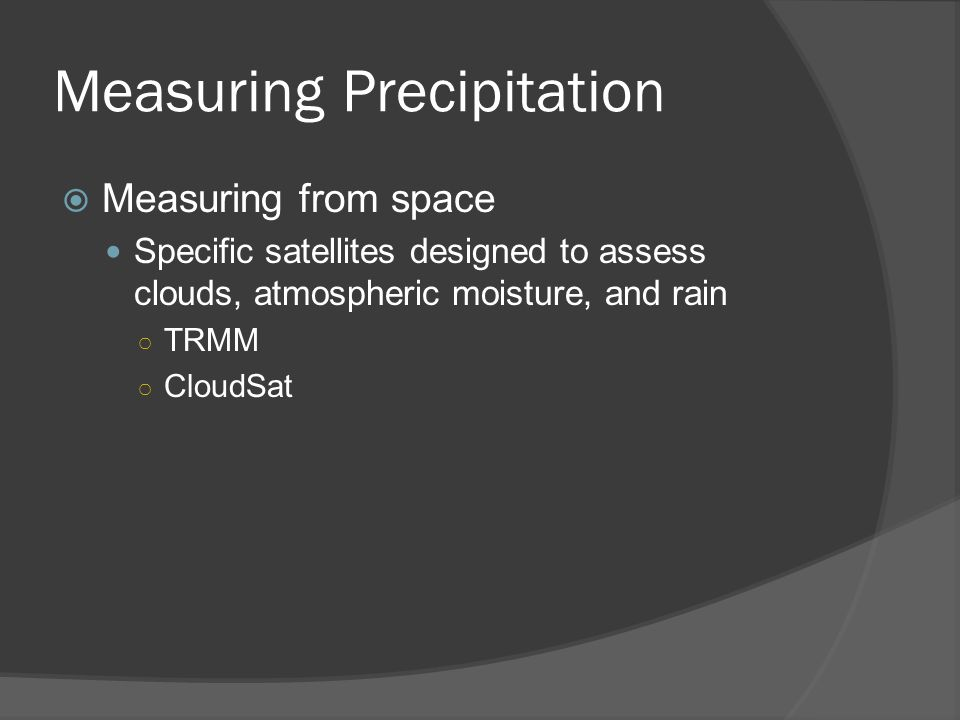 Measuring Precipitation Measuring from space Specific satellites designed to assess clouds, atmospheric moisture, and rain TRMM CloudSat