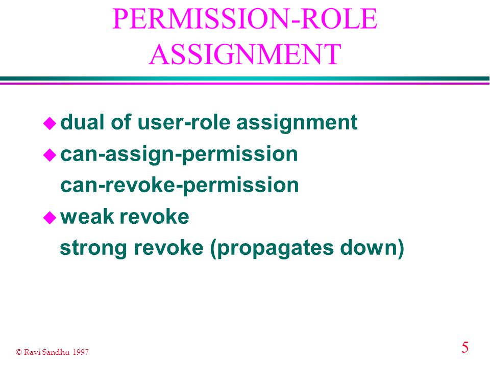 5 © Ravi Sandhu 1997 PERMISSION-ROLE ASSIGNMENT u dual of user-role assignment u can-assign-permission can-revoke-permission u weak revoke strong revoke (propagates down)