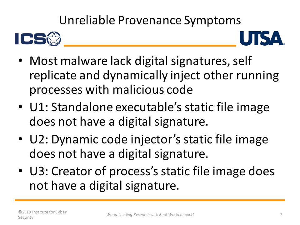 Unreliable Provenance Symptoms Most malware lack digital signatures, self replicate and dynamically inject other running processes with malicious code U1: Standalone executables static file image does not have a digital signature.