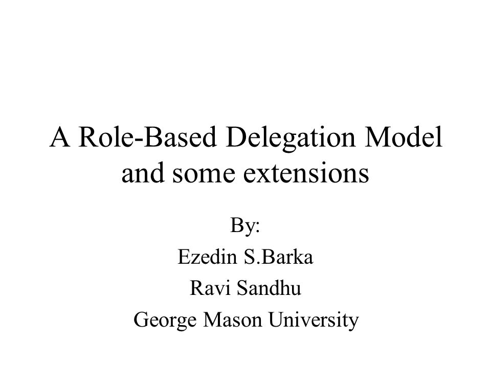 A Role-Based Delegation Model and some extensions By: Ezedin S.Barka Ravi Sandhu George Mason University