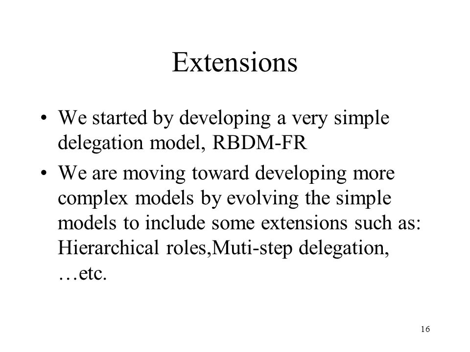 16 Extensions We started by developing a very simple delegation model, RBDM-FR We are moving toward developing more complex models by evolving the simple models to include some extensions such as: Hierarchical roles,Muti-step delegation, …etc.