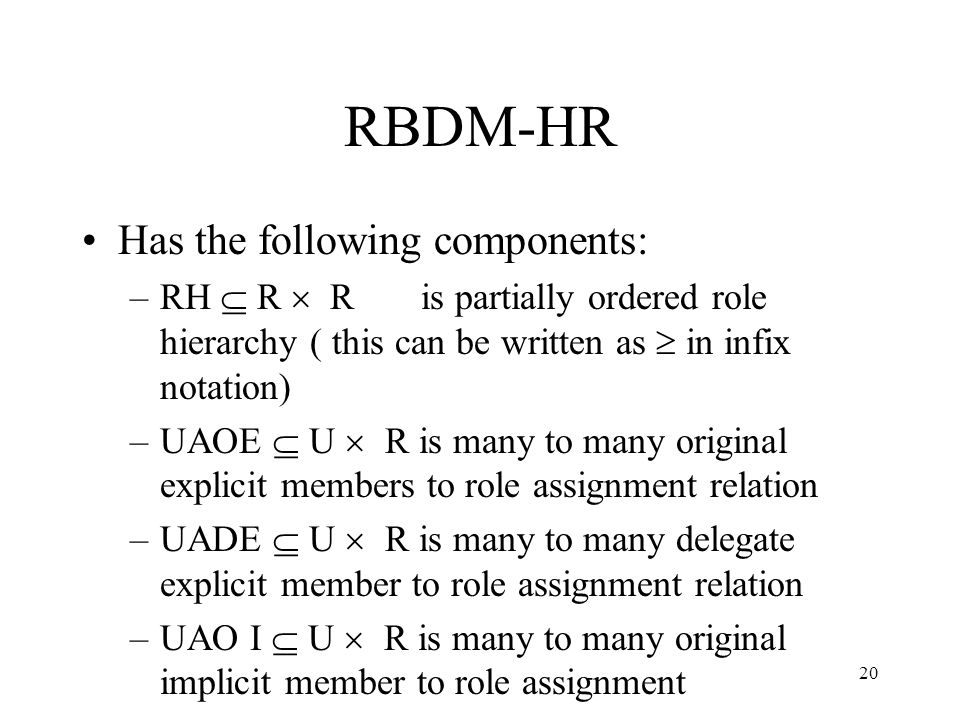 20 RBDM-HR Has the following components: –RH R R is partially ordered role hierarchy ( this can be written as in infix notation) –UAOE U R is many to many original explicit members to role assignment relation –UADE U R is many to many delegate explicit member to role assignment relation –UAO I U R is many to many original implicit member to role assignment