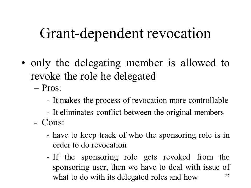 27 Grant-dependent revocation only the delegating member is allowed to revoke the role he delegated –Pros: -It makes the process of revocation more controllable -It eliminates conflict between the original members -Cons: -have to keep track of who the sponsoring role is in order to do revocation -If the sponsoring role gets revoked from the sponsoring user, then we have to deal with issue of what to do with its delegated roles and how