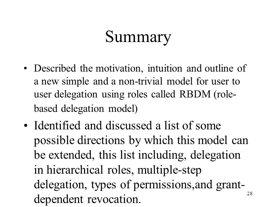 28 Summary Described the motivation, intuition and outline of a new simple and a non-trivial model for user to user delegation using roles called RBDM (role- based delegation model) Identified and discussed a list of some possible directions by which this model can be extended, this list including, delegation in hierarchical roles, multiple-step delegation, types of permissions,and grant- dependent revocation.