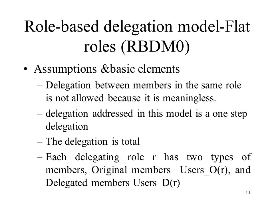 11 Role-based delegation model-Flat roles (RBDM0) Assumptions &basic elements –Delegation between members in the same role is not allowed because it is meaningless.