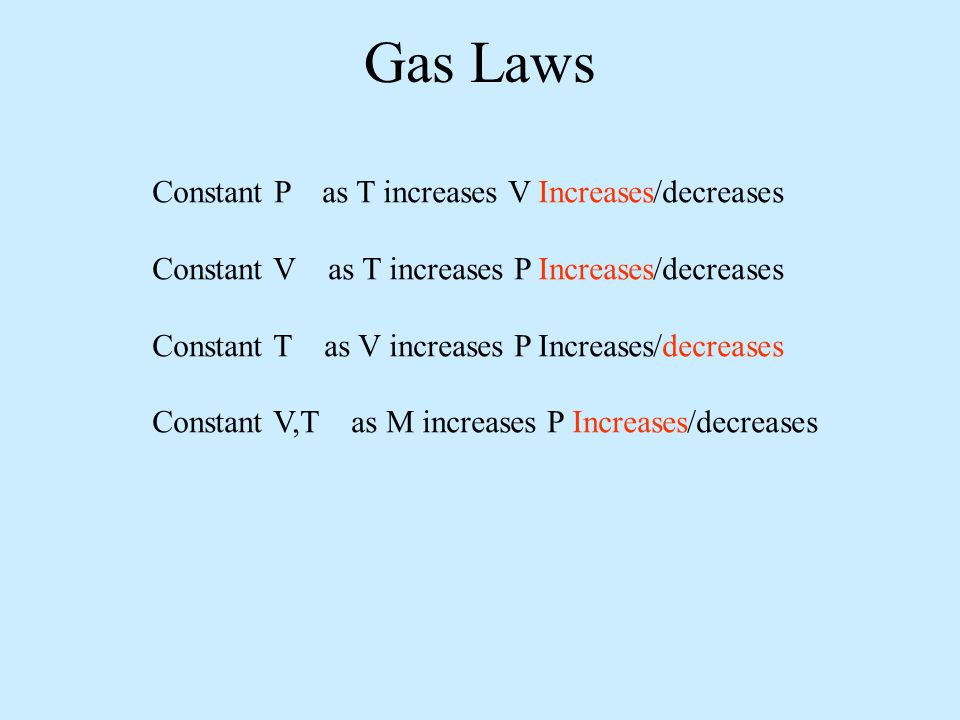 Gas Laws Constant P as T increases V Increases/decreases Constant V as T increases P Increases/decreases Constant T as V increases P Increases/decreases Constant V,T as M increases P Increases/decreases