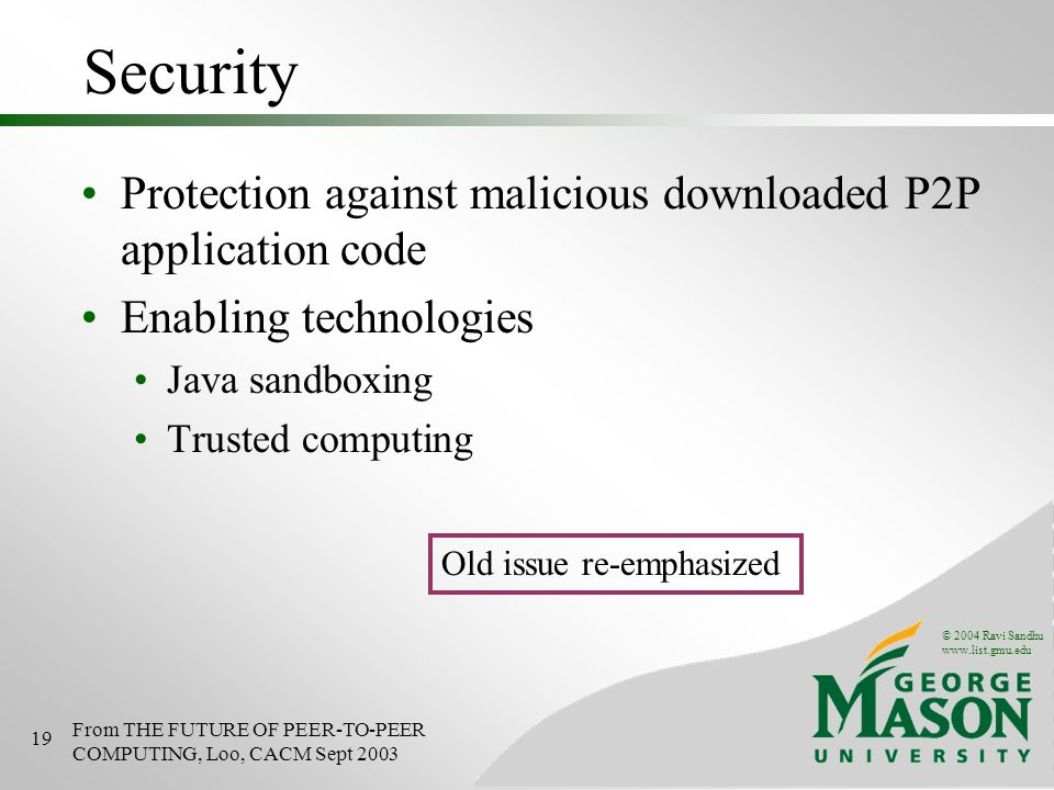 © 2004 Ravi Sandhu   19 Security Protection against malicious downloaded P2P application code Enabling technologies Java sandboxing Trusted computing From THE FUTURE OF PEER-TO-PEER COMPUTING, Loo, CACM Sept 2003 Old issue re-emphasized