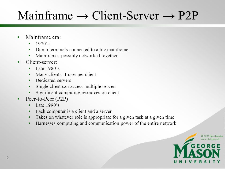 © 2004 Ravi Sandhu   2 Mainframe Client-Server P2P Mainframe era: 1970s Dumb terminals connected to a big mainframe Mainframes possibly networked together Client-server: Late 1980s Many clients, 1 user per client Dedicated servers Single client can access multiple servers Significant computing resources on client Peer-to-Peer (P2P) Late 1990s Each computer is a client and a server Takes on whatever role is appropriate for a given task at a given time Harnesses computing and communication power of the entire network