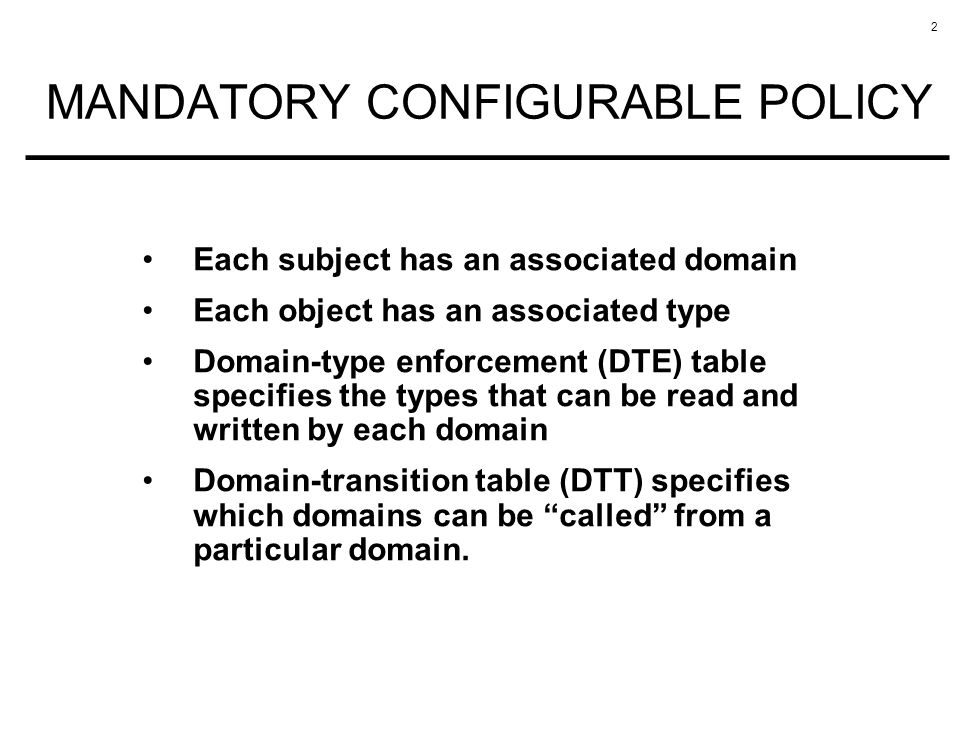 2 MANDATORY CONFIGURABLE POLICY Each subject has an associated domain Each object has an associated type Domain-type enforcement (DTE) table specifies the types that can be read and written by each domain Domain-transition table (DTT) specifies which domains can be called from a particular domain.
