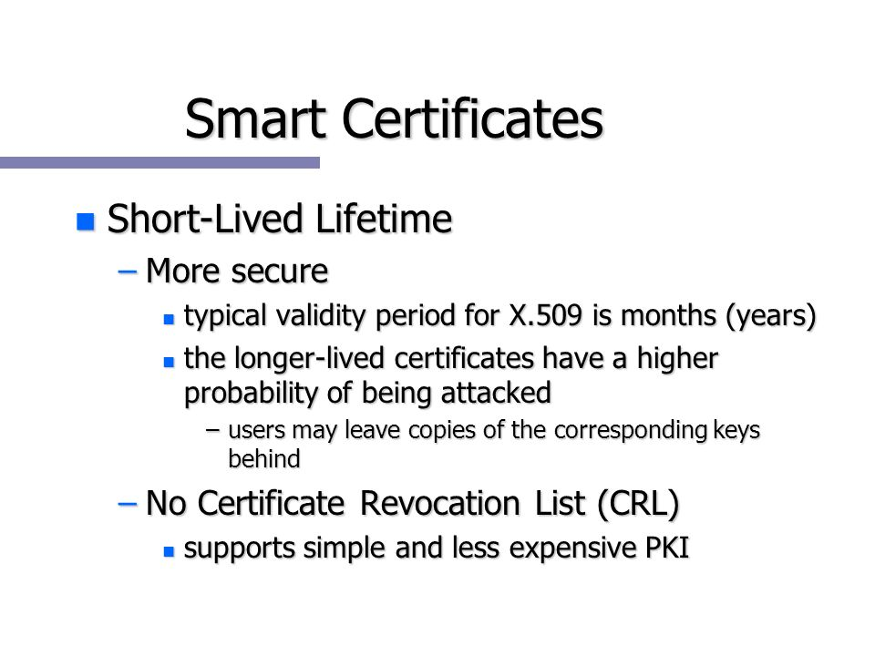 Smart Certificates n Short-Lived Lifetime –More secure n typical validity period for X.509 is months (years) n the longer-lived certificates have a higher probability of being attacked –users may leave copies of the corresponding keys behind –No Certificate Revocation List (CRL) n supports simple and less expensive PKI