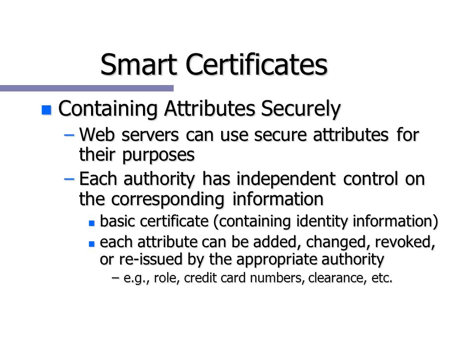 Smart Certificates n Containing Attributes Securely –Web servers can use secure attributes for their purposes –Each authority has independent control on the corresponding information n basic certificate (containing identity information) n each attribute can be added, changed, revoked, or re-issued by the appropriate authority –e.g., role, credit card numbers, clearance, etc.