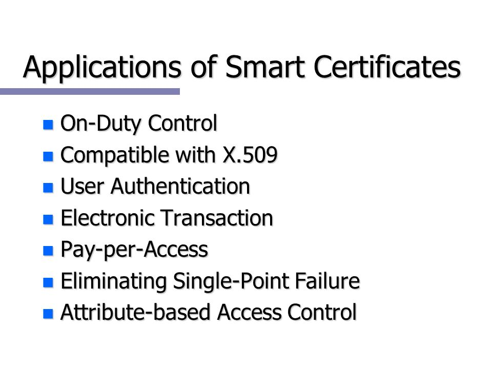 Applications of Smart Certificates n On-Duty Control n Compatible with X.509 n User Authentication n Electronic Transaction n Pay-per-Access n Eliminating Single-Point Failure n Attribute-based Access Control