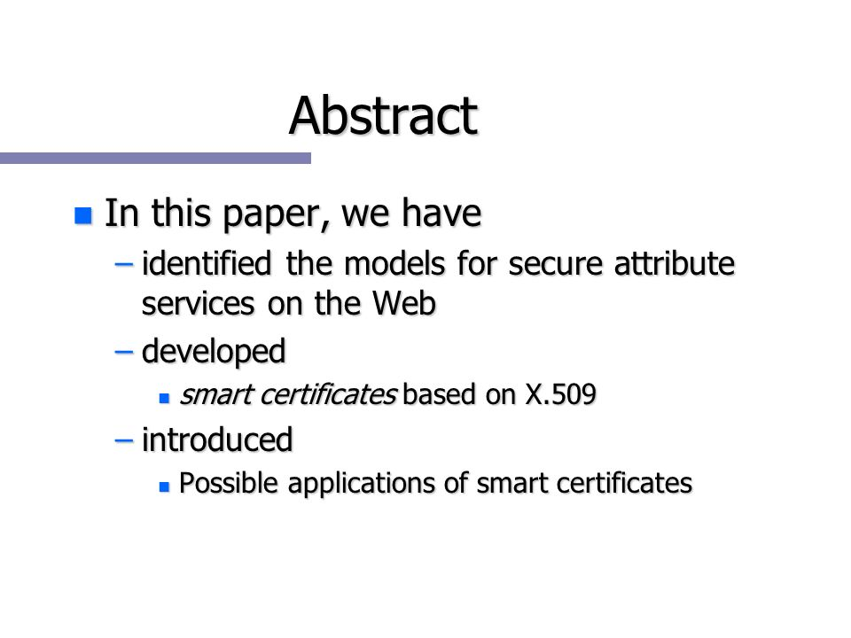 Abstract n In this paper, we have –identified the models for secure attribute services on the Web –developed n smart certificates based on X.509 –introduced n Possible applications of smart certificates