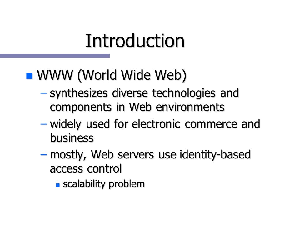 Introduction n WWW (World Wide Web) –synthesizes diverse technologies and components in Web environments –widely used for electronic commerce and business –mostly, Web servers use identity-based access control n scalability problem