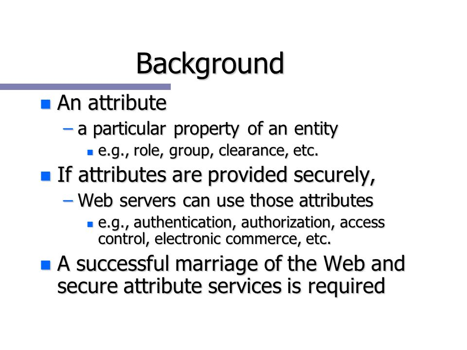 Background n An attribute –a particular property of an entity n e.g., role, group, clearance, etc.