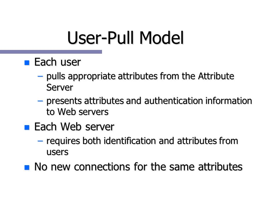 n Each user –pulls appropriate attributes from the Attribute Server –presents attributes and authentication information to Web servers n Each Web server –requires both identification and attributes from users n No new connections for the same attributes