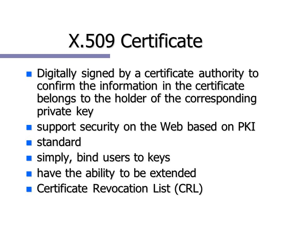 X.509 Certificate n Digitally signed by a certificate authority to confirm the information in the certificate belongs to the holder of the corresponding private key n support security on the Web based on PKI n standard n simply, bind users to keys n have the ability to be extended n Certificate Revocation List (CRL)