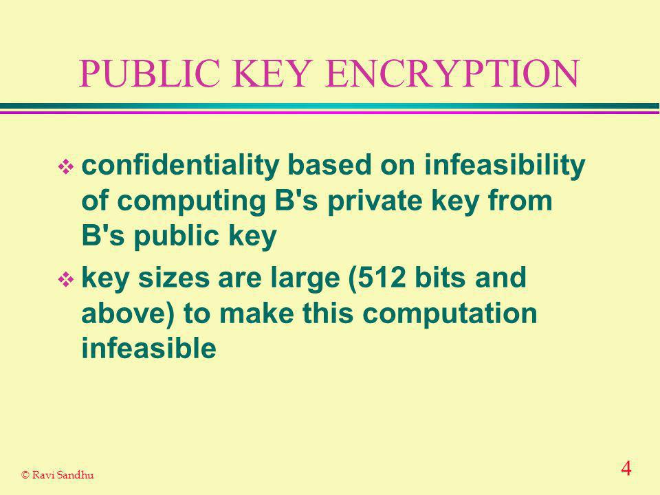 4 © Ravi Sandhu PUBLIC KEY ENCRYPTION confidentiality based on infeasibility of computing B s private key from B s public key key sizes are large (512 bits and above) to make this computation infeasible