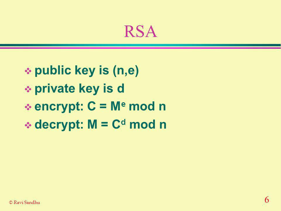 6 © Ravi Sandhu RSA public key is (n,e) private key is d encrypt: C = M e mod n decrypt: M = C d mod n